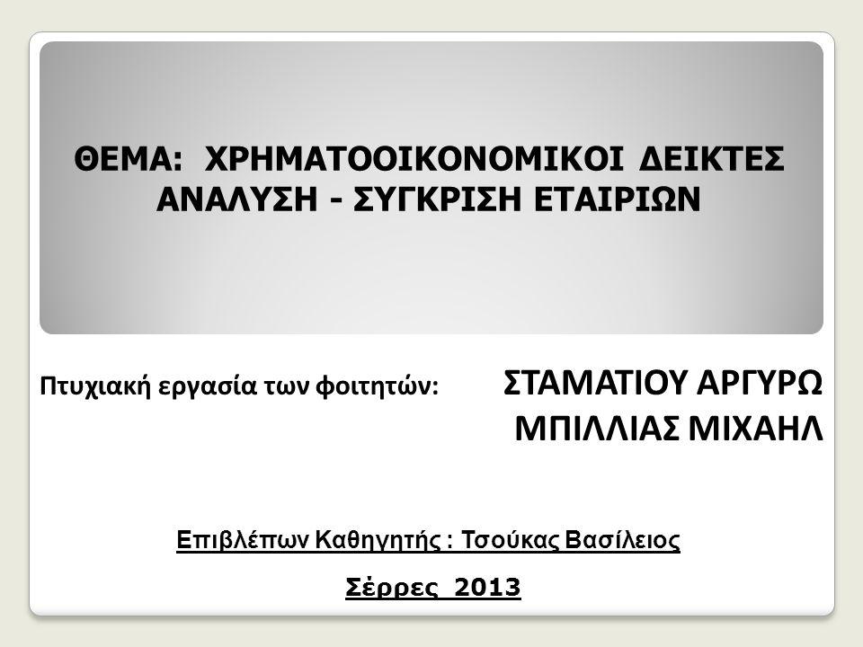 Πτυχιακή εργασία των φοιτητών: ΣΤΑΜΑΤΙΟΥ ΑΡΓΥΡΩ ΜΠΙΛΛΙΑΣ ΜΙΧΑΗΛ ΘΕΜΑ: ΧΡΗΜΑΤΟΟΙΚΟΝΟΜΙΚΟΙ ΔΕΙΚΤΕΣ ΑΝΑΛΥΣΗ - ΣΥΓΚΡΙΣΗ ΕΤΑΙΡΙΩΝ Επιβλέπων Καθηγητής : Τσούκας Βασίλειος Σέρρες 2013