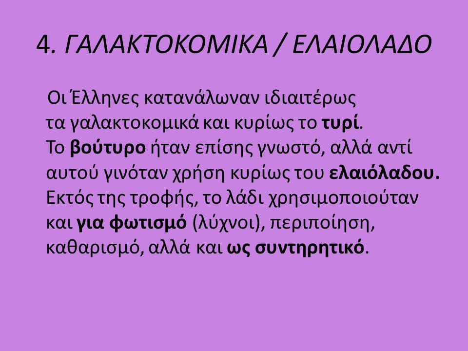 4. ΓΑΛΑΚΤΟΚΟΜΙΚΑ / ΕΛΑΙΟΛΑΔΟ Οι Έλληνες κατανάλωναν ιδιαιτέρως τα γαλακτοκομικά και κυρίως το τυρί. Το βούτυρο ήταν επίσης γνωστό, αλλά αντί αυτού γιν