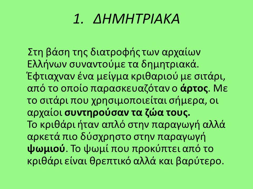 1.ΔΗΜΗΤΡΙΑΚΑ Στη βάση της διατροφής των αρχαίων Ελλήνων συναντούμε τα δημητριακά. Έφτιαχναν ένα μείγμα κριθαριού με σιτάρι, από το οποίο παρασκευαζότα
