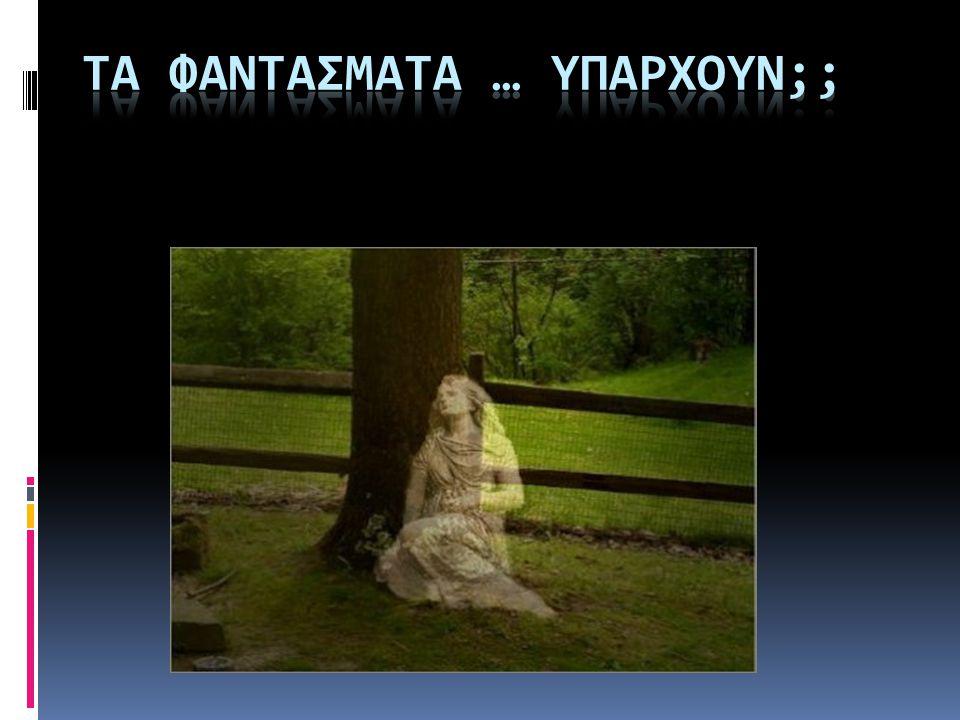 Φαντάσματα αναφέρονται σ όλες τις χρονικές περιόδους της ανθρώπινης ιστορίας, σ όλα τα μήκη και τα πλάτη της γης.