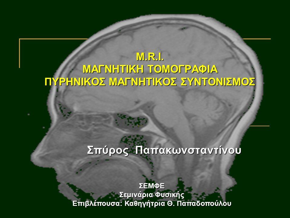 M.R.I. ΜΑΓΝΗΤΙΚΗ ΤΟΜΟΓΡΑΦΙΑ ΠΥΡΗΝΙΚΟΣ ΜΑΓΝΗΤΙΚΟΣ ΣΥΝΤΟΝΙΣΜΟΣ Σπύρος Παπακωνσταντίνου ΣΕΜΦΕ Σεμινάρια Φυσικής Επιβλέπουσα: Καθηγήτρια Θ. Παπαδοπούλου