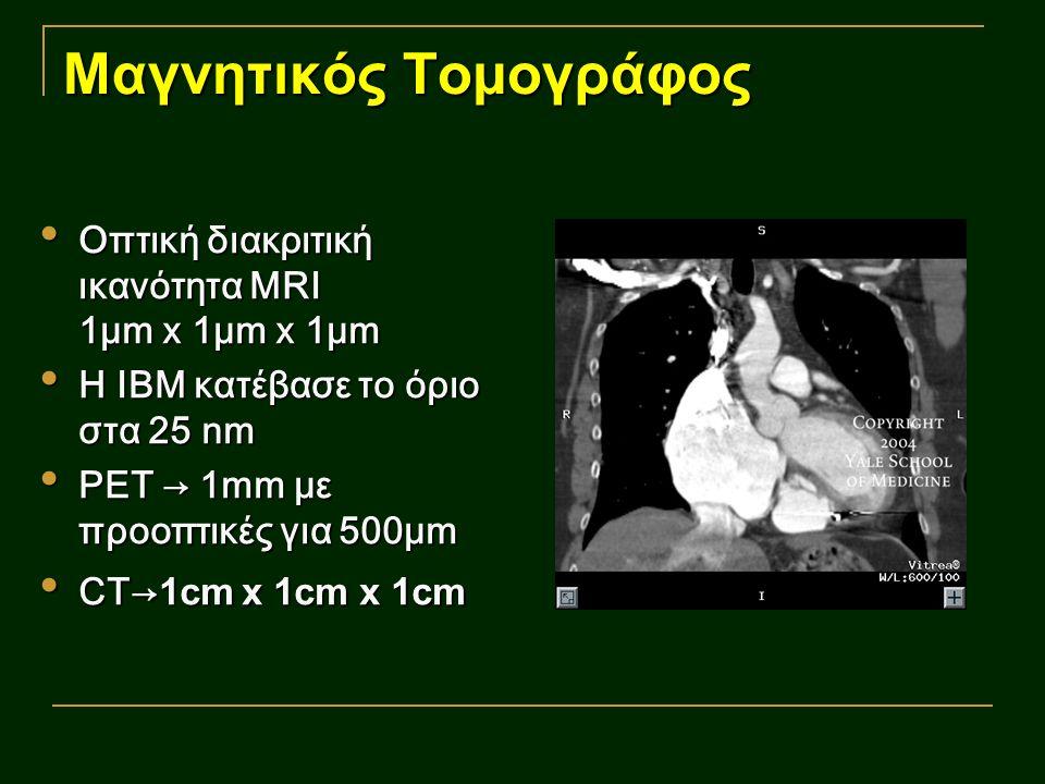 Μαγνητικός Τομογράφος Οπτική διακριτική ικανότητα MRI 1μm x 1μm x 1μm Οπτική διακριτική ικανότητα MRI 1μm x 1μm x 1μm Η ΙΒΜ κατέβασε το όριο στα 25 nm