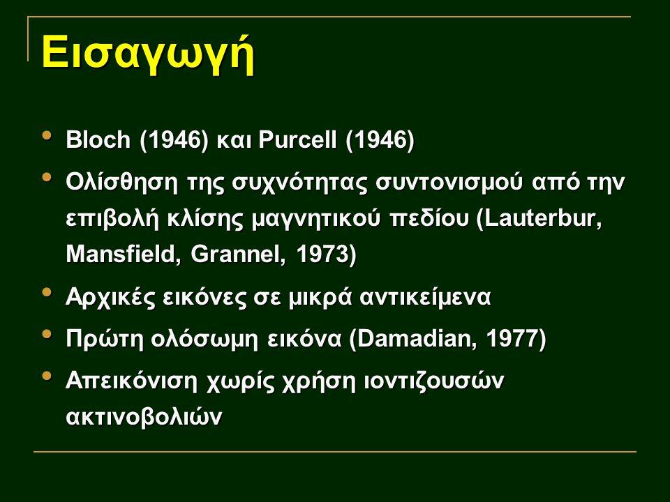 Εισαγωγή Bloch (1946) και Purcell (1946) Bloch (1946) και Purcell (1946) Ολίσθηση της συχνότητας συντονισμού από την επιβολή κλίσης μαγνητικού πεδίου (Lauterbur, Mansfield, Grannel, 1973) Ολίσθηση της συχνότητας συντονισμού από την επιβολή κλίσης μαγνητικού πεδίου (Lauterbur, Mansfield, Grannel, 1973) Αρχικές εικόνες σε μικρά αντικείμενα Αρχικές εικόνες σε μικρά αντικείμενα Πρώτη ολόσωμη εικόνα (Damadian, 1977) Πρώτη ολόσωμη εικόνα (Damadian, 1977) Απεικόνιση χωρίς χρήση ιοντιζουσών ακτινοβολιών Απεικόνιση χωρίς χρήση ιοντιζουσών ακτινοβολιών