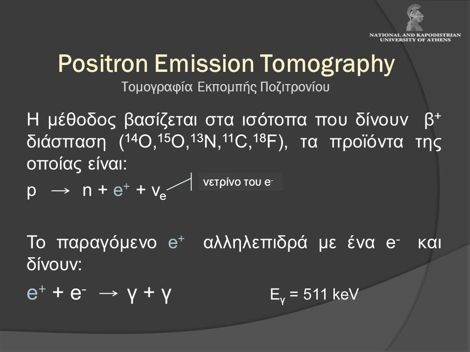 Positron Emission Tomography Τομογραφία Εκπομπής Ποζιτρονίου Η μέθοδος βασίζεται στα ισότοπα που δίνουν β + διάσπαση ( 14 O, 15 O, 13 N, 11 C, 18 F),