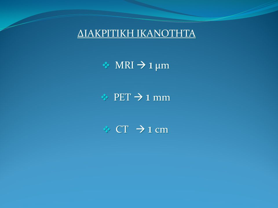 ΔΙΑΚΡΙΤΙΚΗ ΙΚΑΝΟΤΗΤΑ  MRI  1 μm  ΡΕΤ  1 mm  CT  1 cm