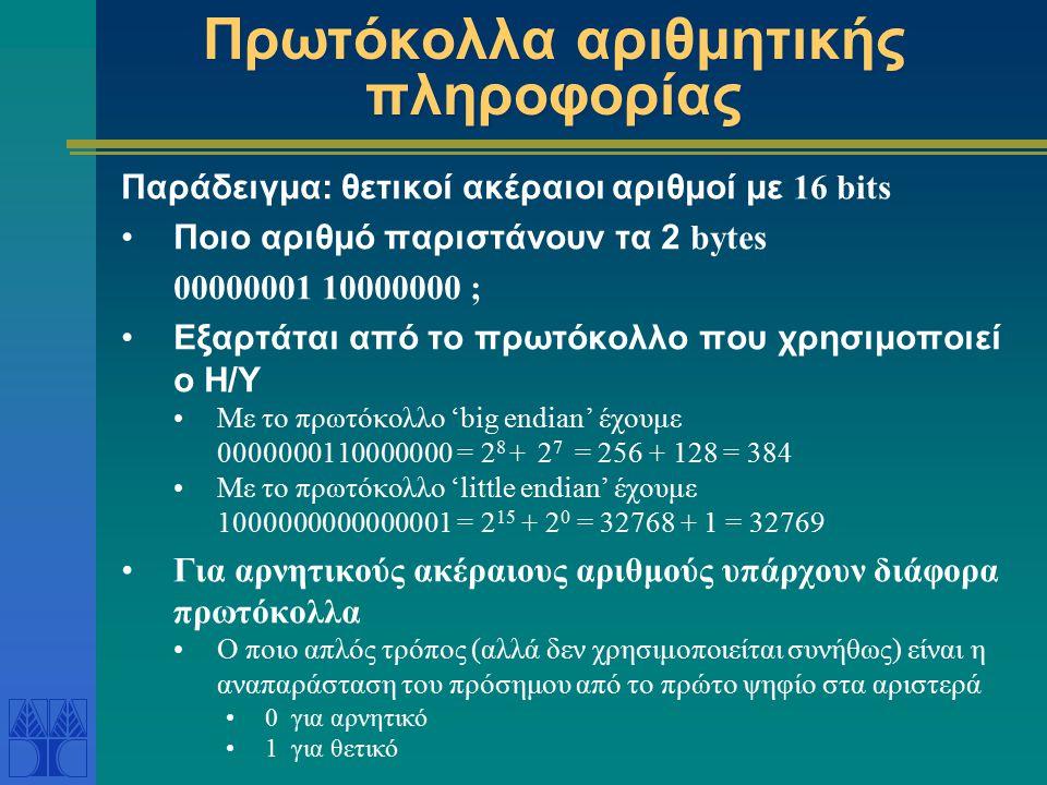 Πρωτόκολλα αριθμητικής πληροφορίας Παράδειγμα: θετικοί ακέραιοι αριθμοί με 16 bits Ποιο αριθμό παριστάνουν τα 2 bytes 00000001 10000000 ; Εξαρτάται από το πρωτόκολλο που χρησιμοποιεί ο Η/Υ Με το πρωτόκολλο 'big endian' έχουμε 0000000110000000 = 2 8 + 2 7 = 256 + 128 = 384 Με το πρωτόκολλο 'little endian' έχουμε 1000000000000001 = 2 15 + 2 0 = 32768 + 1 = 32769 Για αρνητικούς ακέραιους αριθμούς υπάρχουν διάφορα πρωτόκολλα Ο ποιο απλός τρόπος (αλλά δεν χρησιμοποιείται συνήθως) είναι η αναπαράσταση του πρόσημου από το πρώτο ψηφίο στα αριστερά 0 για αρνητικό 1 για θετικό