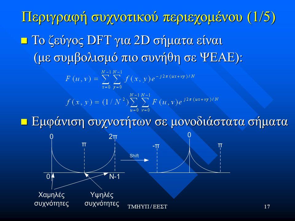 ΤΜΗΥΠ / ΕΕΣΤ17 Περιγραφή συχνοτικού περιεχομένου (1/5) To ζεύγος DFT για 2D σήματα είναι To ζεύγος DFT για 2D σήματα είναι (με συμβολισμό πιο συνήθη σε ΨΕΑΕ): (με συμβολισμό πιο συνήθη σε ΨΕΑΕ): Εμφάνιση συχνοτήτων σε μονοδιάστατα σήματα Εμφάνιση συχνοτήτων σε μονοδιάστατα σήματα