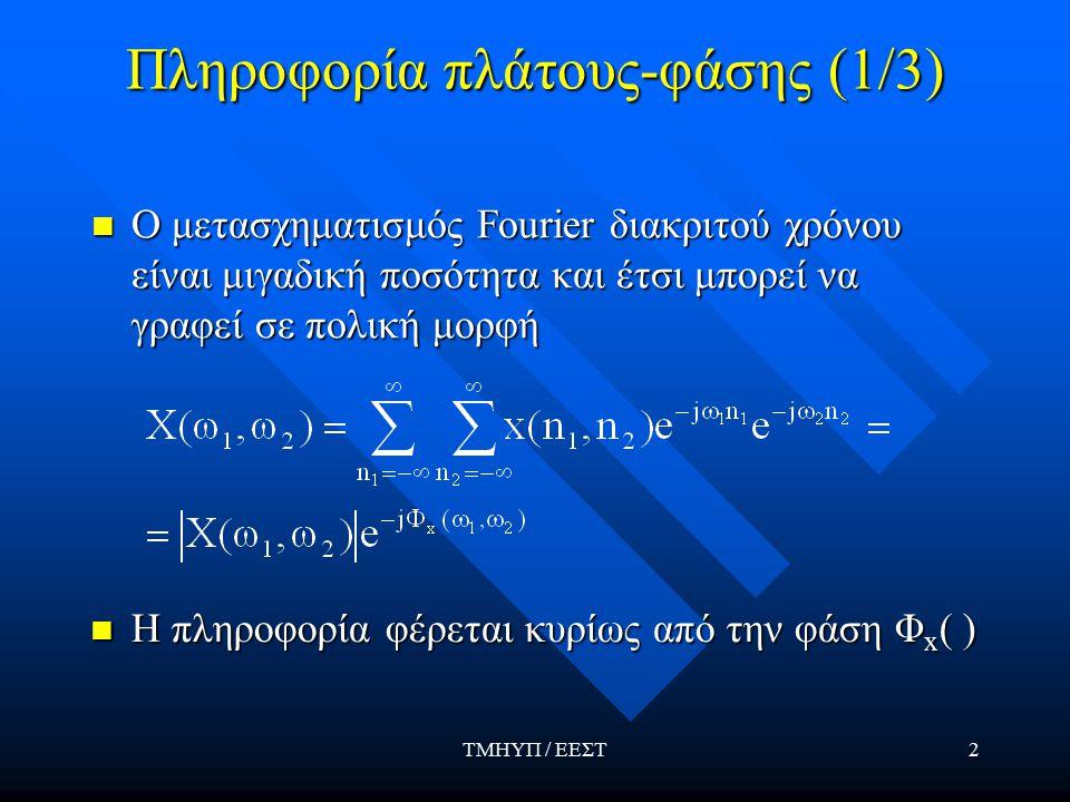 ΤΜΗΥΠ / ΕΕΣΤ2 Πληροφορία πλάτους-φάσης (1/3) Ο μετασχηματισμός Fourier διακριτού χρόνου είναι μιγαδική ποσότητα και έτσι μπορεί να γραφεί σε πολική μορφή Ο μετασχηματισμός Fourier διακριτού χρόνου είναι μιγαδική ποσότητα και έτσι μπορεί να γραφεί σε πολική μορφή Η πληροφορία φέρεται κυρίως από την φάση Φ x ( ) Η πληροφορία φέρεται κυρίως από την φάση Φ x ( )