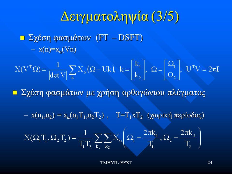 ΤΜΗΥΠ / ΕΕΣΤ24 Δειγματοληψία (3/5) Σχέση φασμάτων (FT – DSFT) Σχέση φασμάτων (FT – DSFT) –x(n)=x α (Vn) Σχέση φασμάτων με χρήση ορθογώνιου πλέγματος Σχέση φασμάτων με χρήση ορθογώνιου πλέγματος –x(n 1,n 2 ) = x α (n 1 T 1,n 2 T 2 ), T=T 1 xT 2 (χωρική περίοδος)