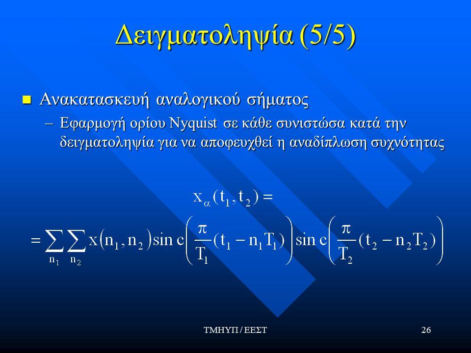 ΤΜΗΥΠ / ΕΕΣΤ26 Δειγματοληψία (5/5) Ανακατασκευή αναλογικού σήματος Ανακατασκευή αναλογικού σήματος –Εφαρμογή ορίου Nyquist σε κάθε συνιστώσα κατά την δειγματοληψία για να αποφευχθεί η αναδίπλωση συχνότητας