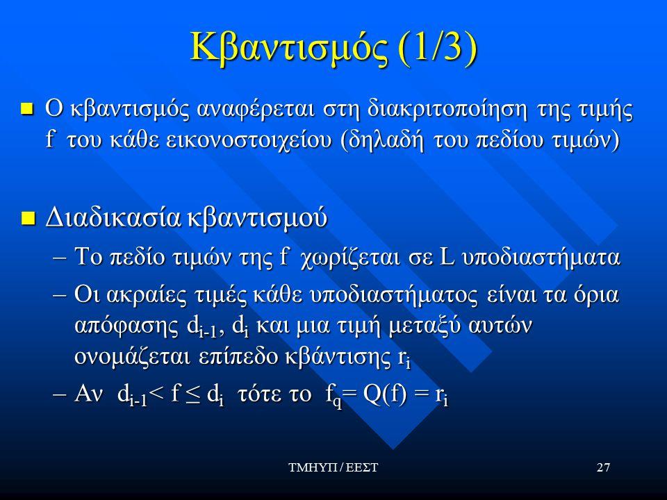 ΤΜΗΥΠ / ΕΕΣΤ27 Κβαντισμός (1/3) Ο κβαντισμός αναφέρεται στη διακριτοποίηση της τιμής f του κάθε εικονοστοιχείου (δηλαδή του πεδίου τιμών) Ο κβαντισμός αναφέρεται στη διακριτοποίηση της τιμής f του κάθε εικονοστοιχείου (δηλαδή του πεδίου τιμών) Διαδικασία κβαντισμού Διαδικασία κβαντισμού –To πεδίο τιμών της f χωρίζεται σε L υποδιαστήματα –Οι ακραίες τιμές κάθε υποδιαστήματος είναι τα όρια απόφασης d i-1, d i και μια τιμή μεταξύ αυτών ονομάζεται επίπεδο κβάντισης r i –Αν d i-1 < f ≤ d i τότε το f q = Q(f) = r i