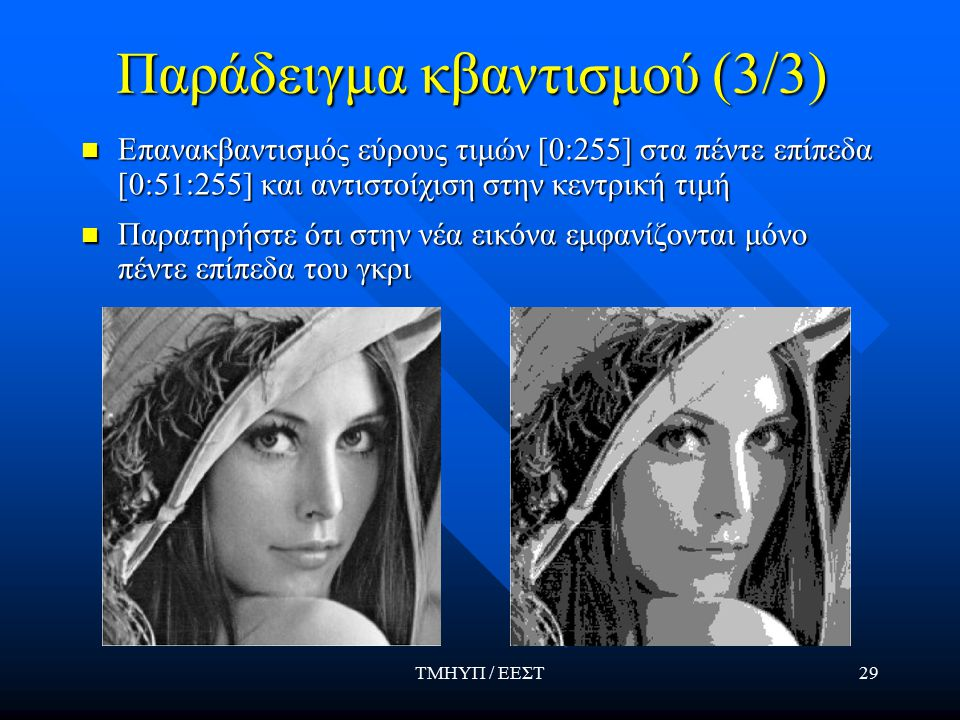 ΤΜΗΥΠ / ΕΕΣΤ29 Παράδειγμα κβαντισμού (3/3) Επανακβαντισμός εύρους τιμών [0:255] στα πέντε επίπεδα [0:51:255] και αντιστοίχιση στην κεντρική τιμή Παρατηρήστε ότι στην νέα εικόνα εμφανίζονται μόνο πέντε επίπεδα του γκρι
