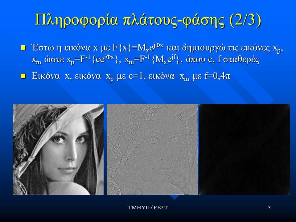 ΤΜΗΥΠ / ΕΕΣΤ3 Πληροφορία πλάτους-φάσης (2/3) Έστω η εικόνα x με F{x}=M x e jΦx και δημιουργώ τις εικόνες x p, x m ώστε x p =F -1 {ce jΦx }, x m =F -1 {Μ x e jf }, όπου c, f σταθερές Εικόνα x, εικόνα x p με c=1, εικόνα x m με f=0,4π
