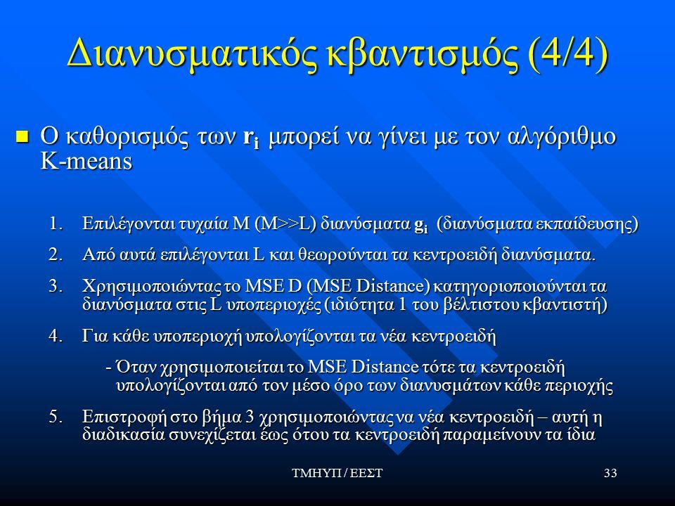 ΤΜΗΥΠ / ΕΕΣΤ33 Διανυσματικός κβαντισμός (4/4) Ο καθορισμός των r i μπορεί να γίνει με τον αλγόριθμο Κ-means Ο καθορισμός των r i μπορεί να γίνει με τον αλγόριθμο Κ-means 1.Επιλέγονται τυχαία M (Μ>>L) διανύσματα g i (διανύσματα εκπαίδευσης) 2.Από αυτά επιλέγονται L και θεωρούνται τα κεντροειδή διανύσματα.