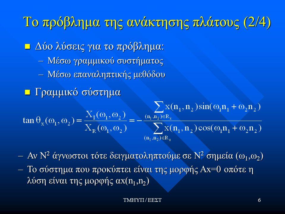 ΤΜΗΥΠ / ΕΕΣΤ6 Το πρόβλημα της ανάκτησης πλάτους (2/4) Δύο λύσεις για το πρόβλημα: Δύο λύσεις για το πρόβλημα: –Μέσω γραμμικού συστήματος –Μέσω επαναληπτικής μεθόδου Γραμμικό σύστημα Γραμμικό σύστημα –Αν Ν 2 άγνωστοι τότε δειγματοληπτούμε σε Ν 2 σημεία (ω 1,ω 2 ) –Το σύστημα που προκύπτει είναι της μορφής Ax=0 οπότε η λύση είναι της μορφής αx(n 1,n 2 )