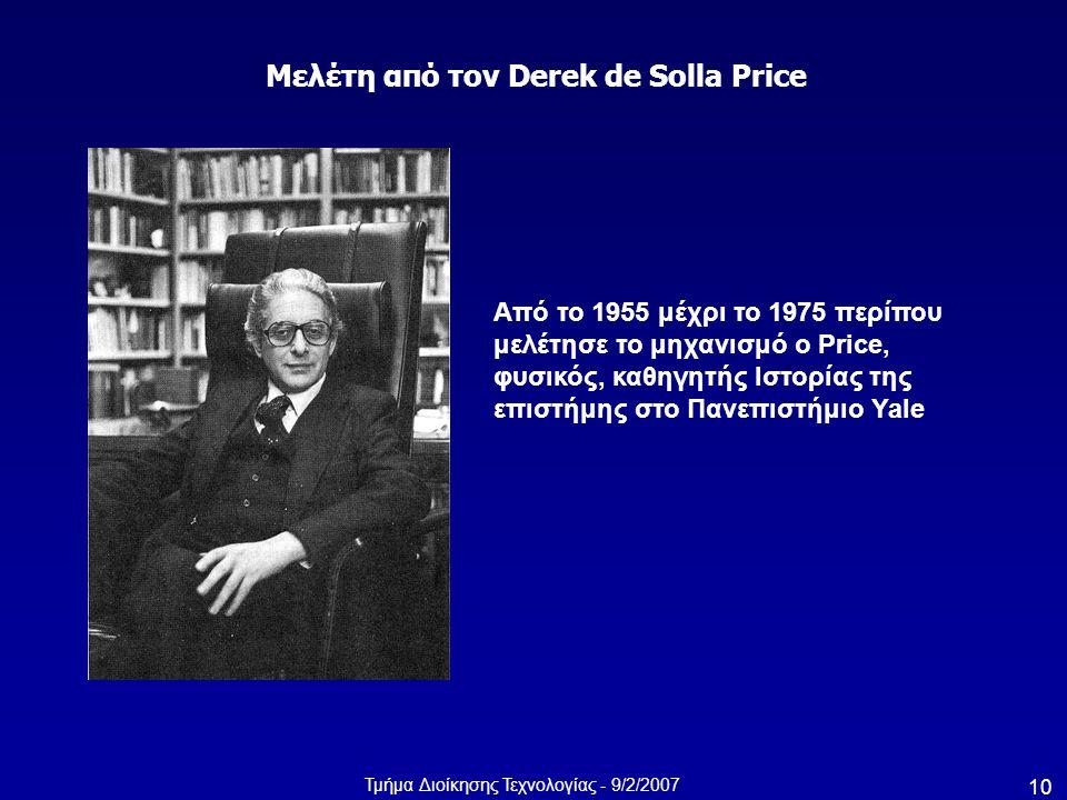 Τμήμα Διοίκησης Τεχνολογίας - 9/2/2007 10 Από το 1955 μέχρι το 1975 περίπου μελέτησε το μηχανισμό ο Price, φυσικός, καθηγητής Ιστορίας της επιστήμης σ