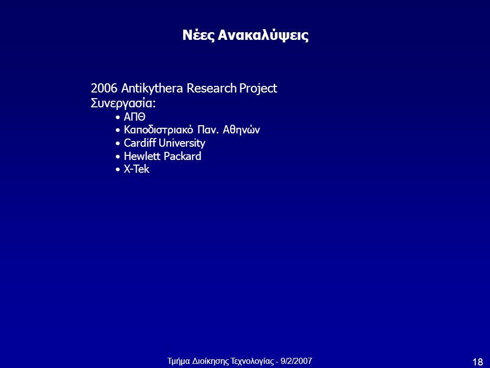 Τμήμα Διοίκησης Τεχνολογίας - 9/2/2007 18 Νέες Ανακαλύψεις 2006 Antikythera Research Project Συνεργασία: ΑΠΘ Καποδιστριακό Παν. Αθηνών Cardiff Univers
