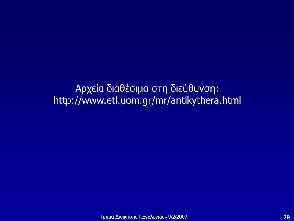 Τμήμα Διοίκησης Τεχνολογίας - 9/2/2007 29 Αρχεία διαθέσιμα στη διεύθυνση: http://www.etl.uom.gr/mr/antikythera.html