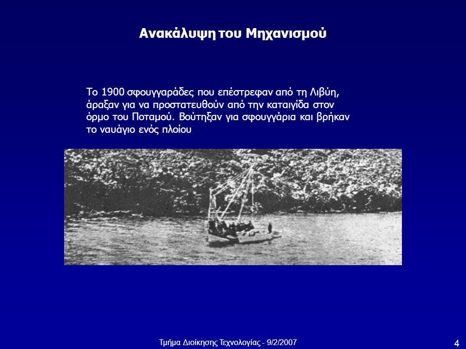 Τμήμα Διοίκησης Τεχνολογίας - 9/2/2007 4 Ανακάλυψη του Μηχανισμού Το 1900 σφουγγαράδες που επέστρεφαν από τη Λιβύη, άραξαν για να προστατευθούν από τη