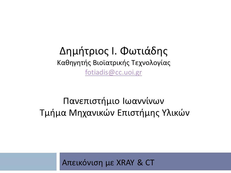 Δημήτριος Ι. Φωτιάδης Καθηγητής Βιοϊατρικής Τεχνολογίας fotiadis@cc.uoi.gr Πανεπιστήμιο Ιωαννίνων Τμήμα Μηχανικών Επιστήμης Υλικών Απεικόνιση με XRAY