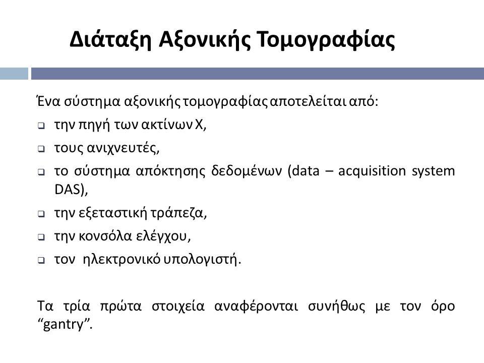 Διάταξη Αξονικής Τομογραφίας Ένα σύστημα αξονικής τομογραφίας αποτελείται από :  την πηγή των ακτίνων Χ,  τους ανιχνευτές,  το σύστημα απόκτησης δε