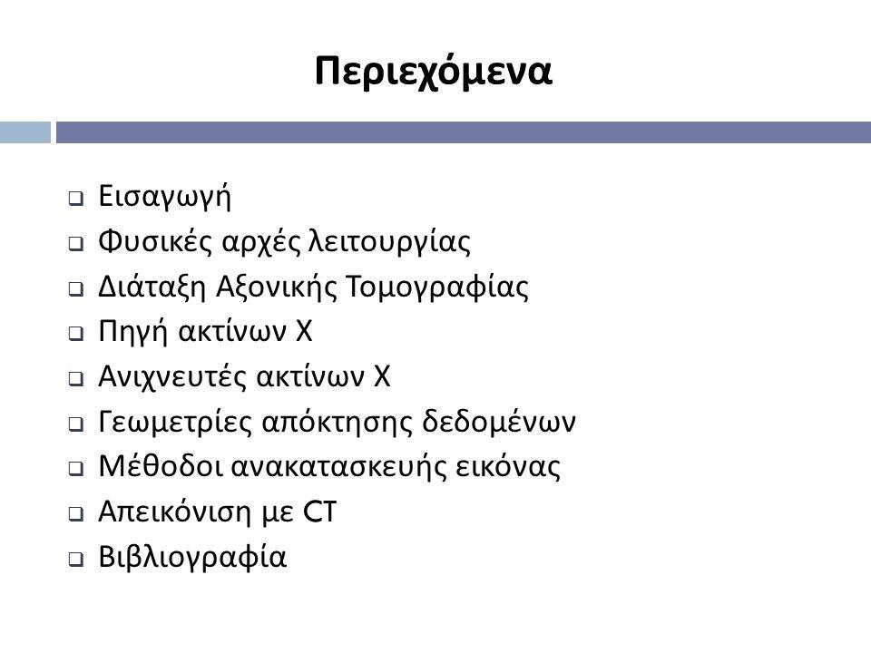 Περιεχόμενα  Εισαγωγή  Φυσικές αρχές λειτουργίας  Διάταξη Αξονικής Τομογραφίας  Πηγή ακτίνων Χ  Ανιχνευτές ακτίνων Χ  Γεωμετρίες απόκτησης δεδομ