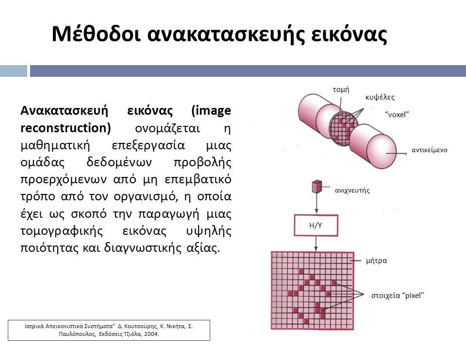 Μέθοδοι ανακατασκευής εικόνας Ανακατασκευή εικόνας (image reconstruction) ονομάζεται η μαθηματική επεξεργασία μιας ομάδας δεδομένων προβολής προερχόμε