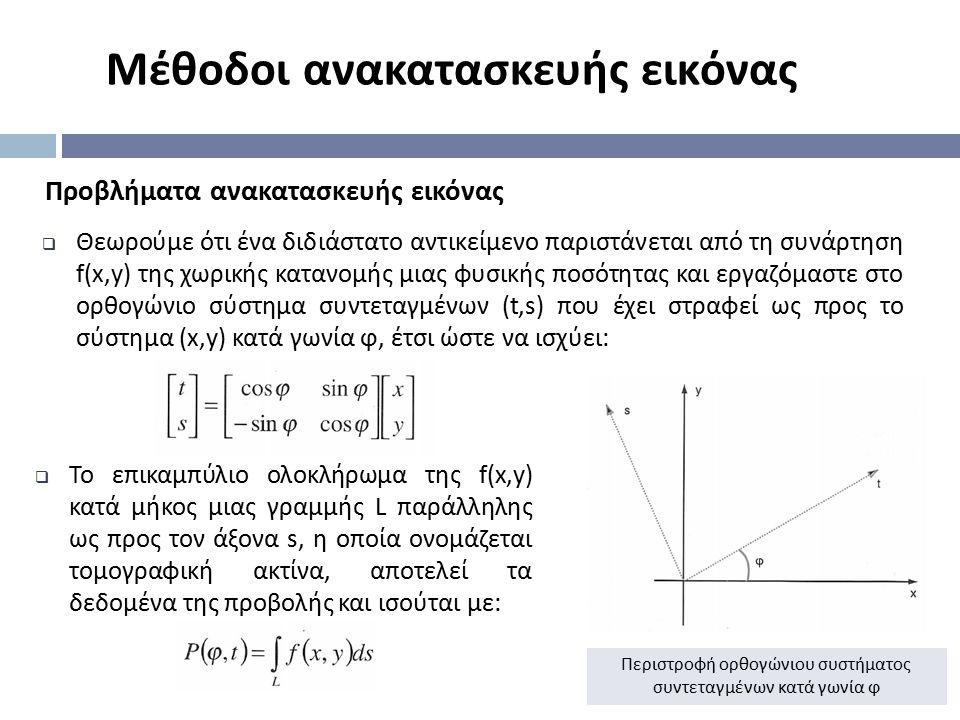 Μέθοδοι ανακατασκευής εικόνας Προβλήματα ανακατασκευής εικόνας  Θεωρούμε ότι ένα διδιάστατο αντικείμενο παριστάνεται από τη συνάρτηση f(x,y) της χωρι