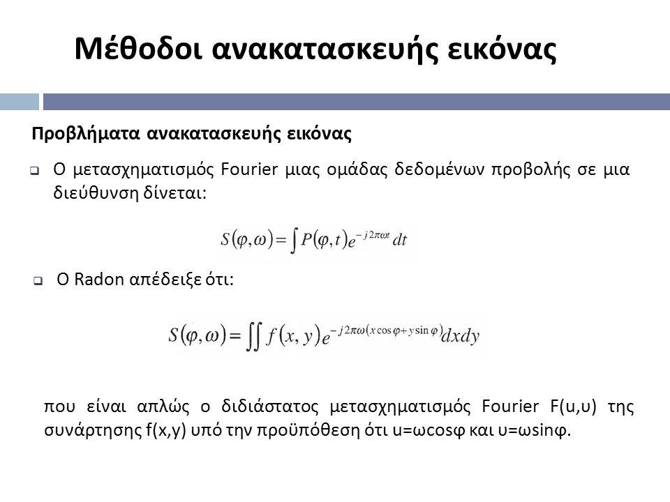 Μέθοδοι ανακατασκευής εικόνας Προβλήματα ανακατασκευής εικόνας  Ο μετασχηματισμός Fourier μιας ομάδας δεδομένων προβολής σε μια διεύθυνση δίνεται: 