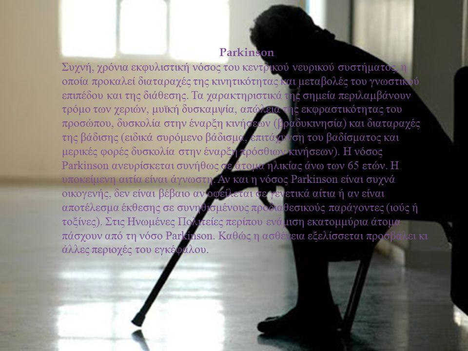 Parkinson Συχνή, χρόνια εκφυλιστική νόσος του κεντρικού νευρικού συστήματος, η οποία προκαλεί διαταραχές της κινητικότητας και μεταβολές του γνωστικού
