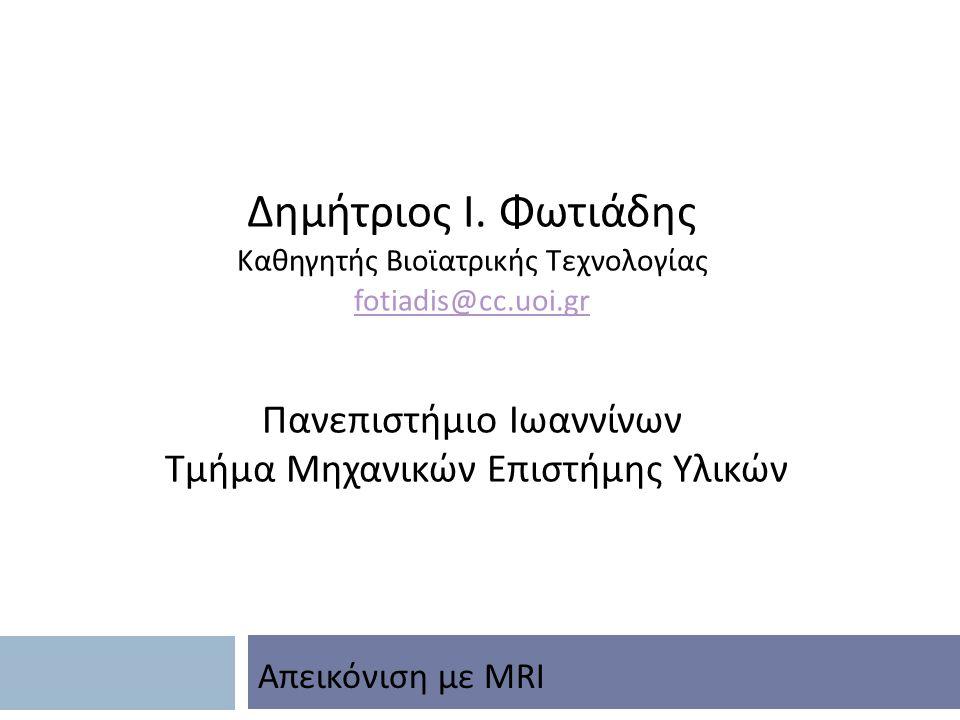 Δημήτριος Ι. Φωτιάδης Καθηγητής Βιοϊατρικής Τεχνολογίας fotiadis@cc.uoi.gr Πανεπιστήμιο Ιωαννίνων Τμήμα Μηχανικών Επιστήμης Υλικών Απεικόνιση με MRI