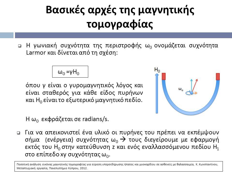  Η γωνιακή συχνότητα της περιστροφής ω 0 ονομάζεται συχνότητα Larmor και δίνεται από τη σχέση: ω 0 = γΗ 0 Βασικές αρχές της μαγνητικής τομογραφίας 