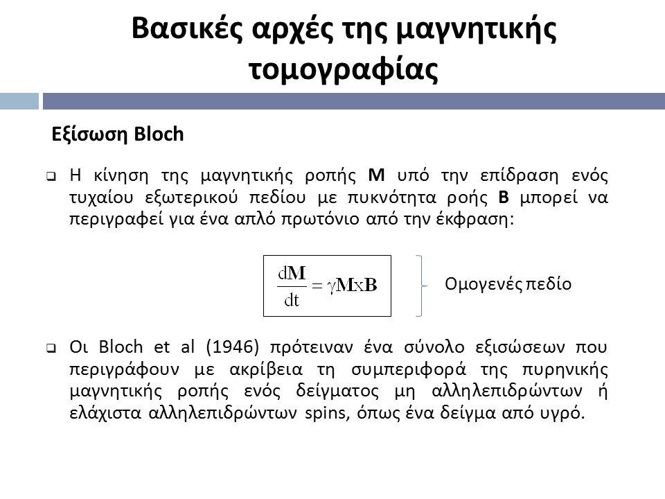 Eξίσωση Bloch Βασικές αρχές της μαγνητικής τομογραφίας  H κίνηση της μαγνητικής ροπής M υπό την επίδραση ενός τυχαίου εξωτερικού πεδίου με πυκνότητα
