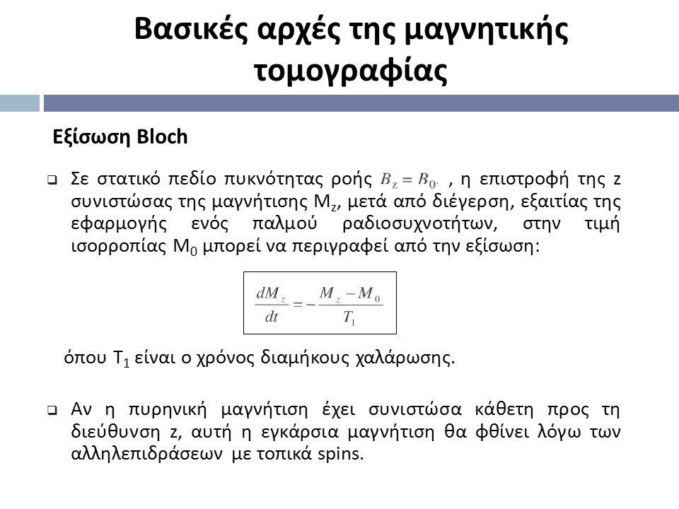 Eξίσωση Bloch Βασικές αρχές της μαγνητικής τομογραφίας  Σε στατικό πεδίο πυκνότητας ροής, η επιστροφή της z συνιστώσας της μαγνήτισης Μ z, μετά από δ