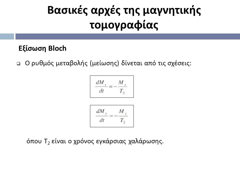 Eξίσωση Bloch Βασικές αρχές της μαγνητικής τομογραφίας  Ο ρυθμός μεταβολής (μείωσης) δίνεται από τις σχέσεις: όπου Τ 2 είναι ο χρόνος εγκάρσιας χαλάρ
