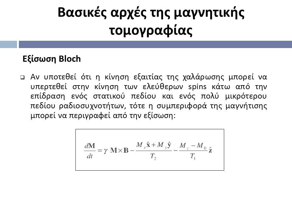 Eξίσωση Bloch Βασικές αρχές της μαγνητικής τομογραφίας  Αν υποτεθεί ότι η κίνηση εξαιτίας της χαλάρωσης μπορεί να υπερτεθεί στην κίνηση των ελεύθερων