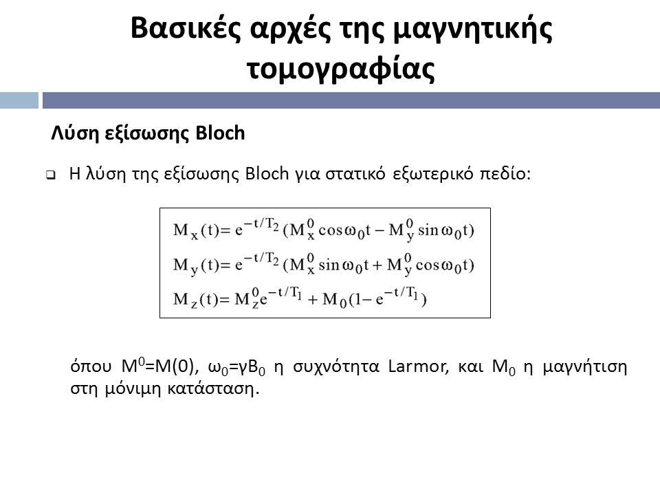 Βασικές αρχές της μαγνητικής τομογραφίας Λύση εξίσωσης Bloch  Η λύση της εξίσωσης Bloch για στατικό εξωτερικό πεδίο: όπου Μ 0 = Μ (0), ω 0 = γΒ 0 η σ
