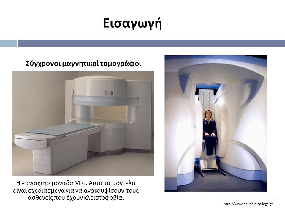 http://www.hellenic-college.gr Εισαγωγή Σύγχρονοι μαγνητικοί τομογράφοι Η « ανοιχτή » μονάδα MRI. Αυτά τα μοντέλα είναι σχεδιασμένα για να ανακουφίσου