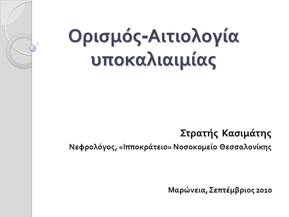 Ορισμός - Αιτιολογία υποκαλιαιμίας Στρατής Κασιμάτης Νεφρολόγος, «Ιπποκράτειο» Νοσοκομείο Θεσσαλονίκης Μαρώνεια, Σεπτέμβριος 2010