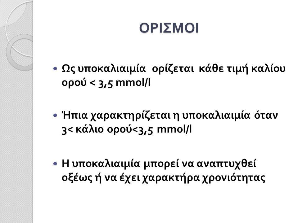 ΟΡΙΣΜΟΙ Ως υποκαλιαιμία ορίζεται κάθε τιμή καλίου ορού < 3,5 mmol/l Ήπια χαρακτηρίζεται η υποκαλιαιμία όταν 3< κάλιο ορού<3,5 mmol/l Η υποκαλιαιμία μπορεί να αναπτυχθεί οξέως ή να έχει χαρακτήρα χρονιότητας