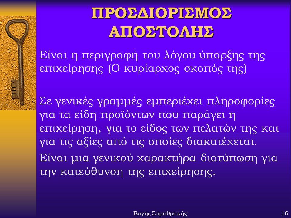Βαγής Σαμαθρακής16 ΠΡΟΣΔΙΟΡΙΣΜΟΣ ΑΠΟΣΤΟΛΗΣ Είναι η περιγραφή του λόγου ύπαρξης της επιχείρησης (Ο κυρίαρχος σκοπός της) Σε γενικές γραμμές εμπεριέχει