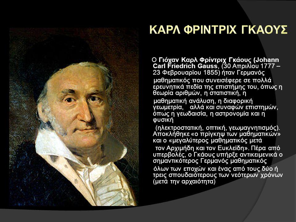 Ο Γιόχαν Καρλ Φρίντριχ Γκάους (Johann Carl Friedrich Gauss, (30 Απριλίου 1777 – 23 Φεβρουαρίου 1855) ήταν Γερμανός μαθηματικός που συνεισέφερε σε πολλά ερευνητικά πεδία της επιστήμης του, όπως η θεωρία αριθμών, η στατιστική, η μαθηματική ανάλυση, η διαφορική γεωμετρία, αλλά και συναφών επιστημών, όπως η γεωδαισία, η αστρονομία και η φυσική (ηλεκτροστατική, οπτική, γεωμαγνητισμός).