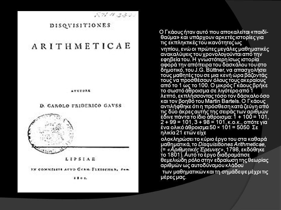Ο Γκάους ήταν αυτό που αποκαλείται «παιδί- θαύμα» και υπάρχουν αρκετές ιστορίες για τις εκπληκτικές του ικανότητες ως νηπίου, ενώ οι πρώτες μεγάλες μαθηματικές ανακαλύψεις του χρονολογούνται από την εφηβεία του.