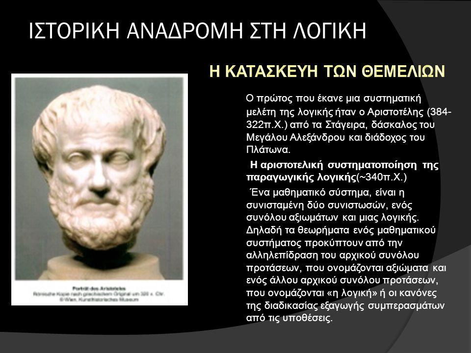 ΙΣΤΟΡΙΚΗ ΑΝΑΔΡΟΜΗ ΣΤΗ ΛΟΓΙΚΗ Ο πρώτος που έκανε μια συστηματική μελέτη της λογικής ήταν ο Αριστοτέλης (384- 322π.Χ.) από τα Στάγειρα, δάσκαλος του Μεγάλου Αλεξάνδρου και διάδοχος του Πλάτωνα.