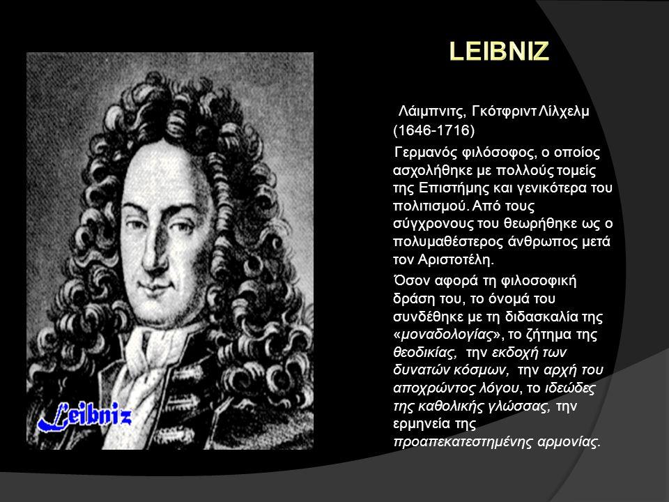 Λάιμπνιτς, Γκότφριντ Λίλχελμ (1646-1716) Γερμανός φιλόσοφος, ο οποίος ασχολήθηκε με πολλούς τομείς της Επιστήμης και γενικότερα του πολιτισμού. Από το