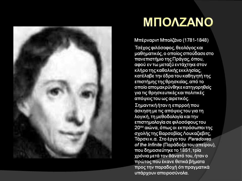 Μπέρναρντ Μπολζάνο (1781-1848) Τσέχος φιλόσοφος, θεολόγος και μαθηματικός, ο οποίος σπούδασε στο πανεπιστήμιο της Πράγας, όπου, αφού εν τω μεταξύ εντά