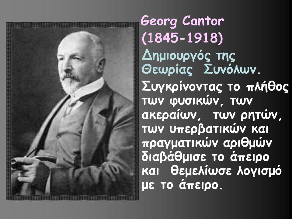 Georg Cantor (1845-1918) Δημιουργός της Θεωρίας Συνόλων. Συγκρίνοντας το πλήθος των φυσικών, των ακεραίων, των ρητών, των υπερβατικών και πραγματικών