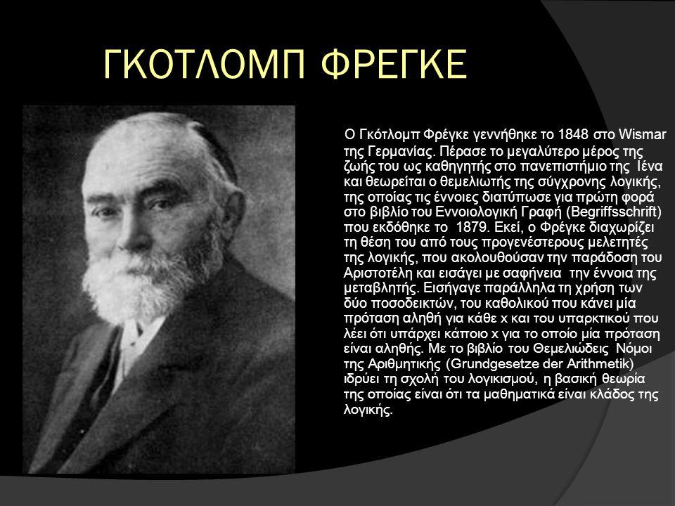 ΓΚΟΤΛΟΜΠ ΦΡΕΓΚΕ Ο Γκότλομπ Φρέγκε γεννήθηκε το 1848 στο Wismar της Γερμανίας. Πέρασε το μεγαλύτερο μέρος της ζωής του ως καθηγητής στο πανεπιστήμιο τη