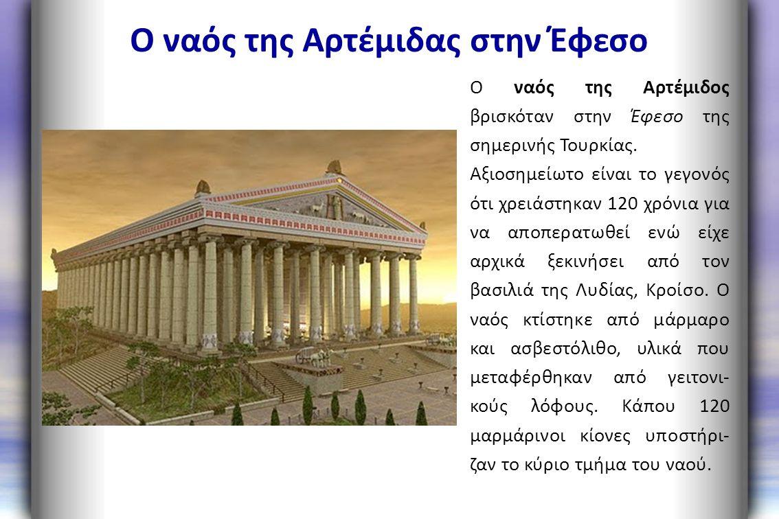 Ο ναός της Αρτέμιδας στην Έφεσο Ο ναός της Αρτέμιδος βρισκόταν στην Έφεσο της σημερινής Τουρκίας. Αξιοσημείωτο είναι το γεγονός ότι χρειάστηκαν 120 χρ