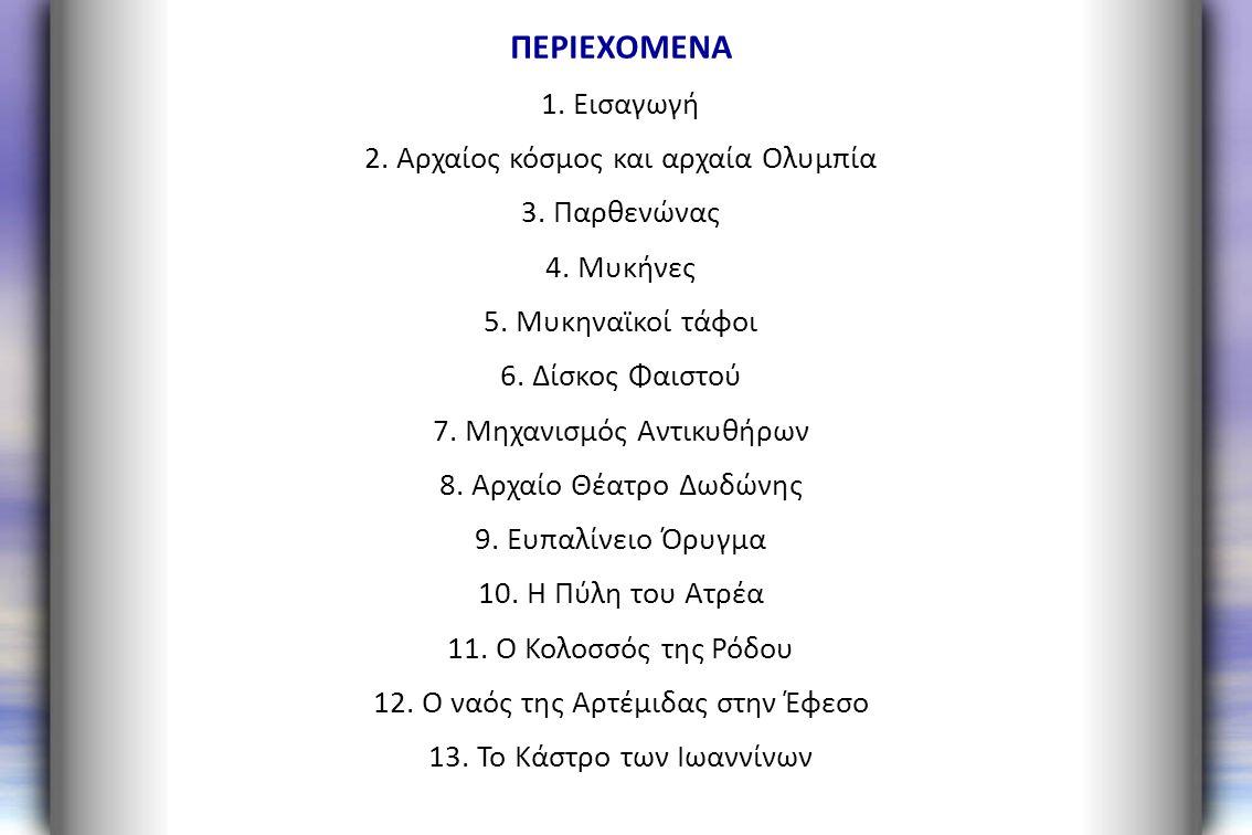 ΠΕΡΙΕΧΟΜΕΝΑ 1. Εισαγωγή 2. Αρχαίος κόσμος και αρχαία Ολυμπία 3. Παρθενώνας 4. Μυκήνες 5. Μυκηναϊκοί τάφοι 6. Δίσκος Φαιστού 7. Μηχανισμός Αντικυθήρων